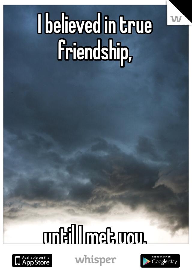 I believed in true friendship,        until I met you.