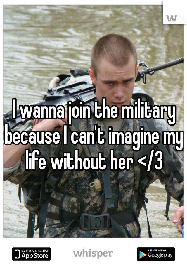 I wanna join the military because I can't imagine my life without her </3