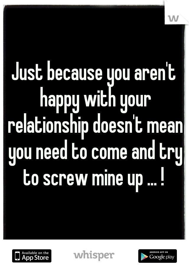 Just because you aren't happy with your relationship doesn't mean you need to come and try to screw mine up ... !