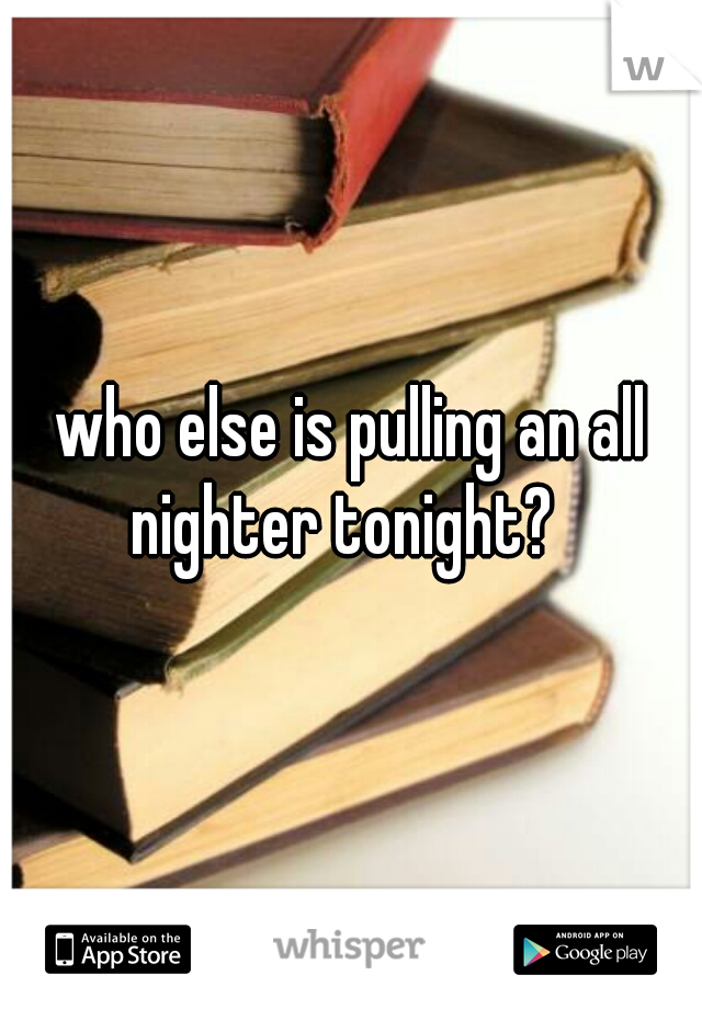 who else is pulling an all nighter tonight?