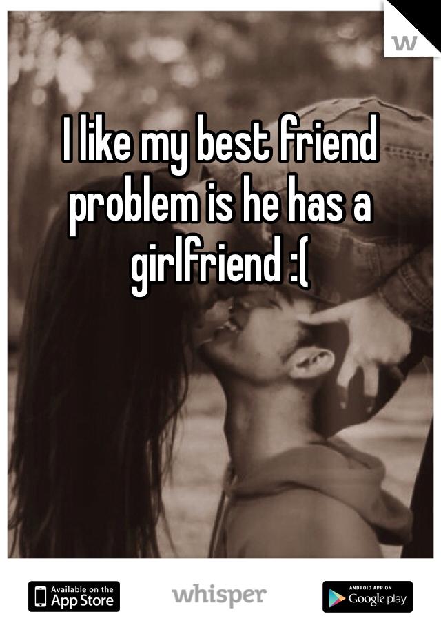 I like my best friend problem is he has a girlfriend :(