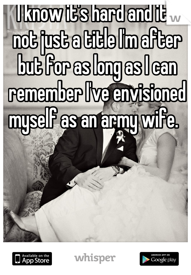 I know it's hard and it's not just a title I'm after but for as long as I can remember I've envisioned myself as an army wife.