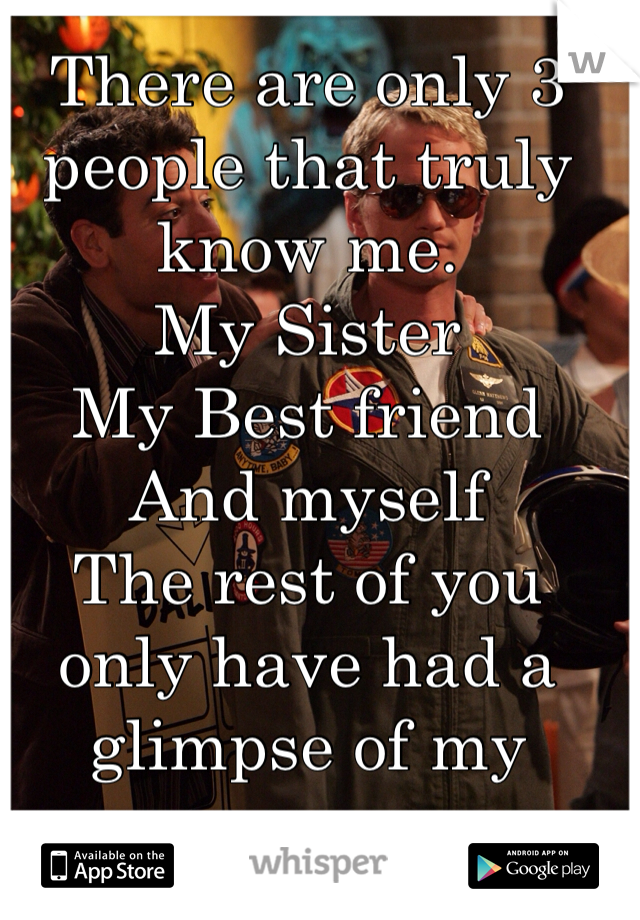 There are only 3 people that truly know me.  My Sister My Best friend And myself   The rest of you only have had a glimpse of my awesomeness
