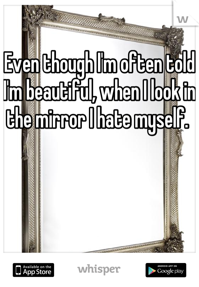 Even though I'm often told I'm beautiful, when I look in the mirror I hate myself.
