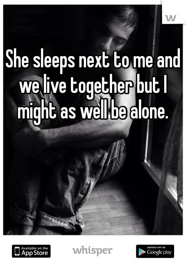 She sleeps next to me and we live together but I might as well be alone.