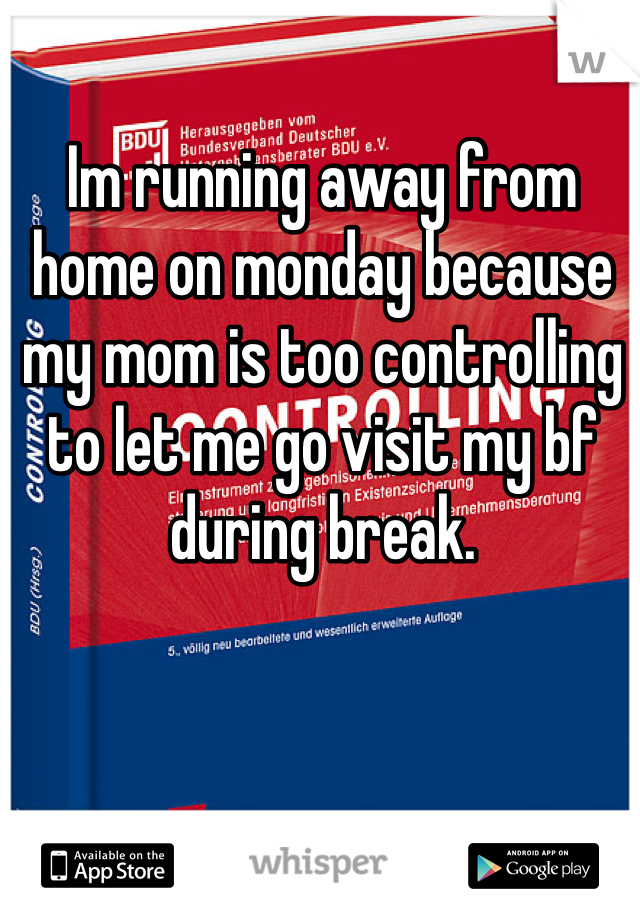 Im running away from home on monday because my mom is too controlling to let me go visit my bf during break.