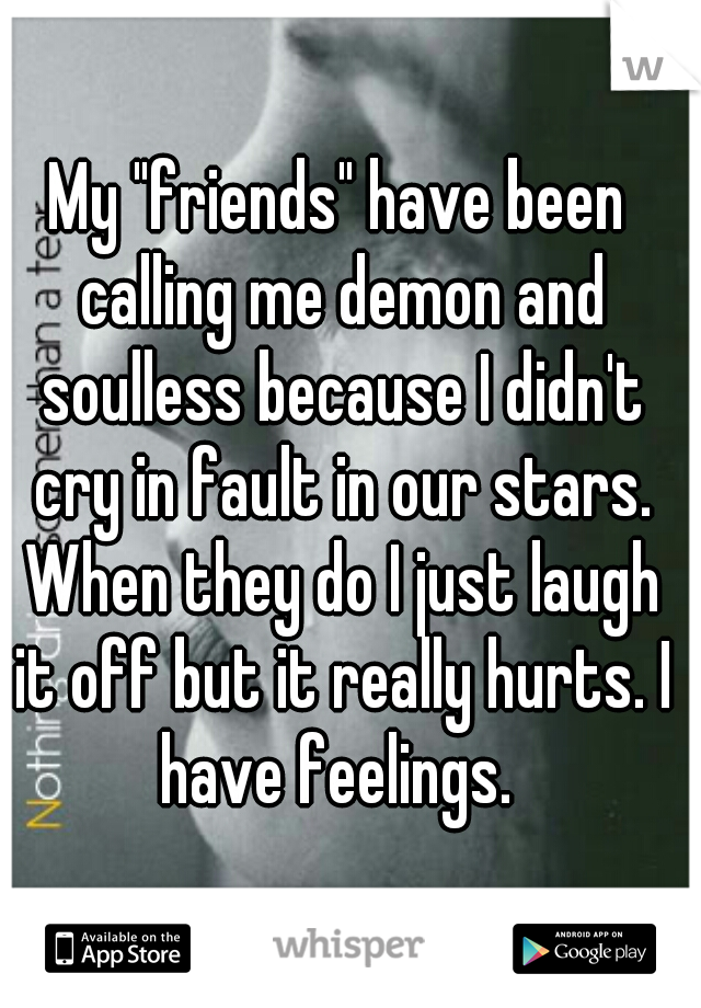 """My """"friends"""" have been calling me demon and soulless because I didn't cry in fault in our stars. When they do I just laugh it off but it really hurts. I have feelings."""