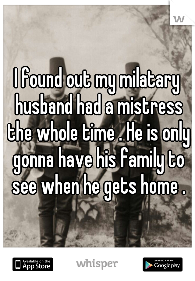 I found out my milatary husband had a mistress the whole time . He is only gonna have his family to see when he gets home .