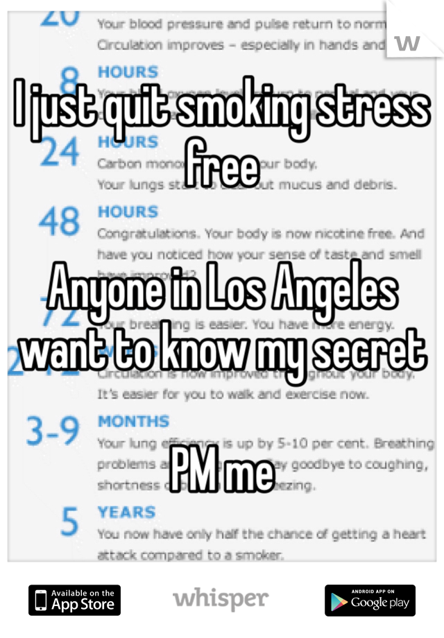 I just quit smoking stress free  Anyone in Los Angeles want to know my secret   PM me