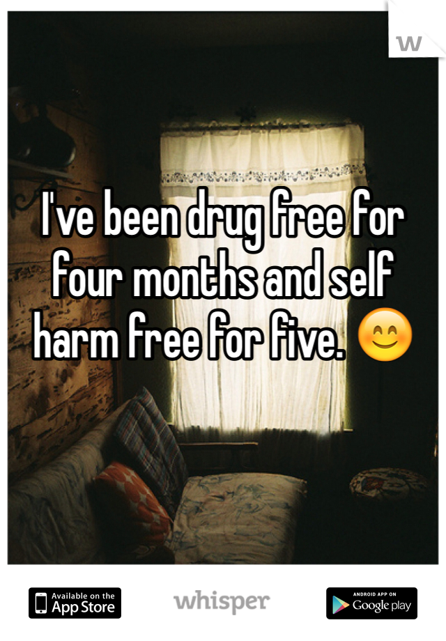 I've been drug free for four months and self harm free for five. 😊