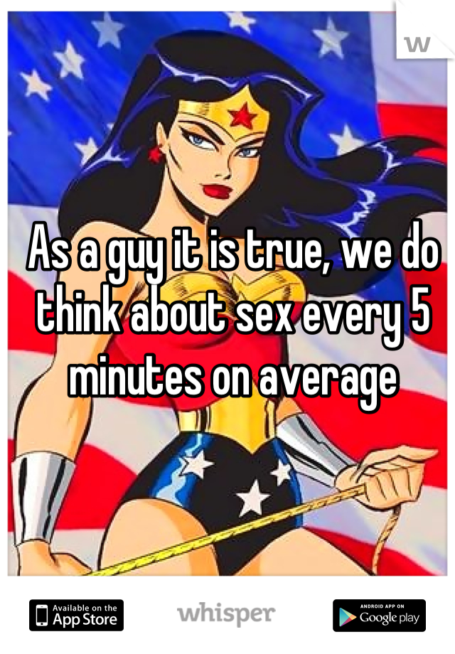 As a guy it is true, we do think about sex every 5 minutes on average