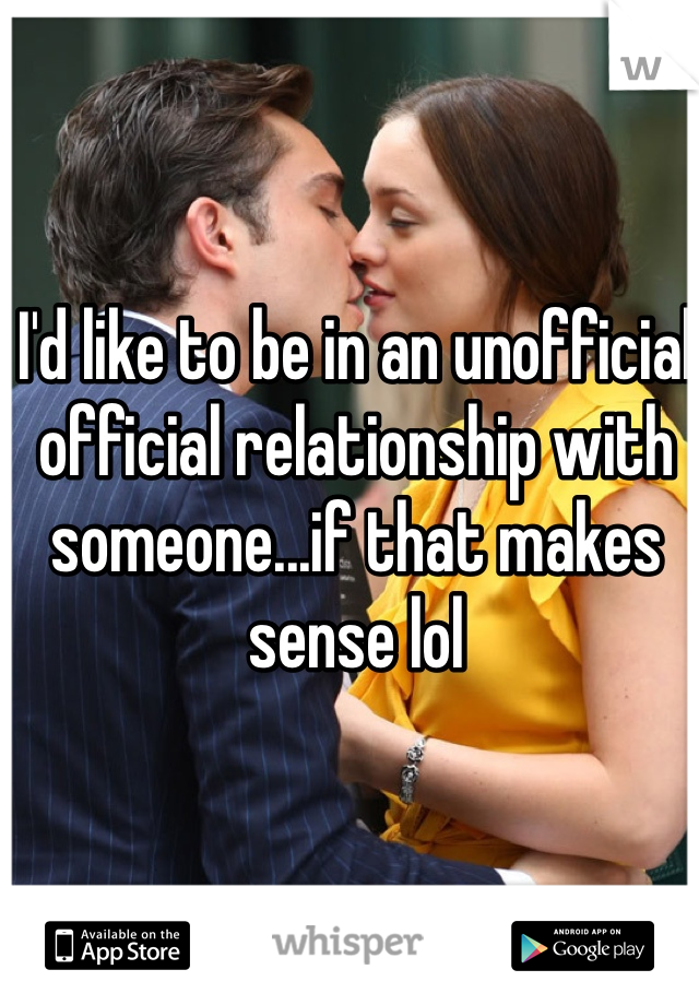 I'd like to be in an unofficial official relationship with someone...if that makes sense lol