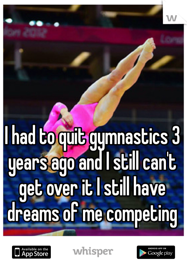 I had to quit gymnastics 3 years ago and I still can't get over it I still have dreams of me competing