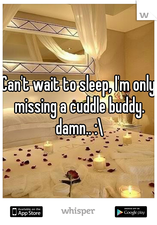 Can't wait to sleep, I'm only missing a cuddle buddy. damn.. :\