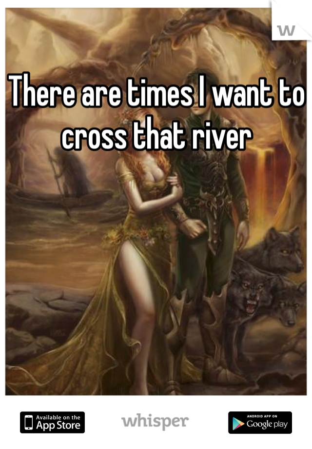 There are times I want to cross that river
