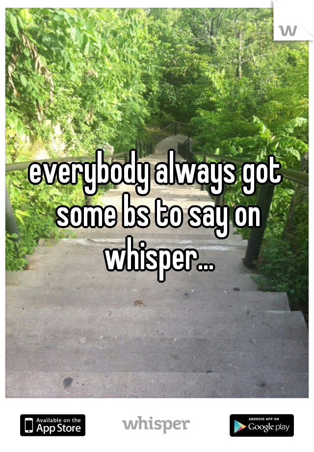 everybody always got some bs to say on whisper...