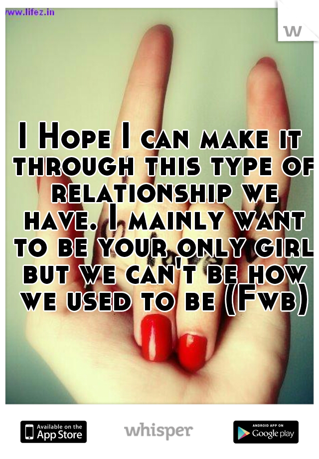 I Hope I can make it through this type of relationship we have. I mainly want to be your only girl but we can't be how we used to be (Fwb)