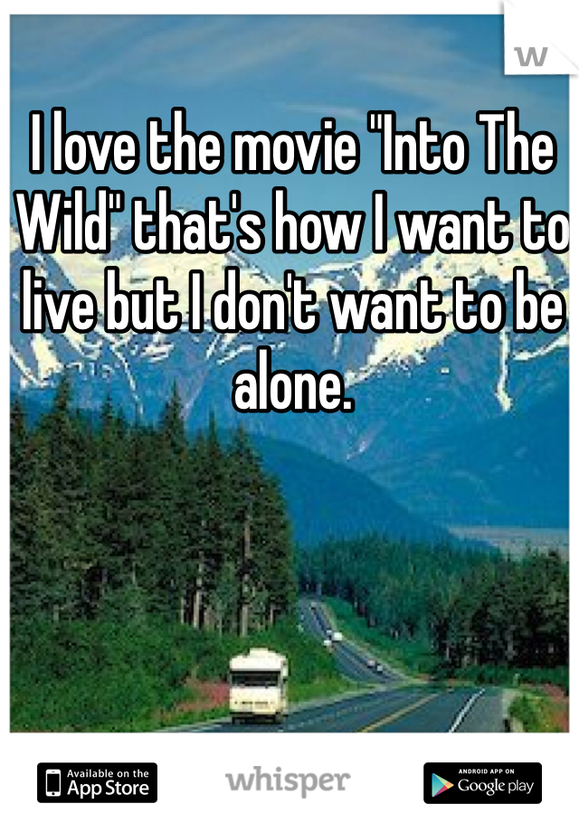 "I love the movie ""Into The Wild"" that's how I want to live but I don't want to be alone."