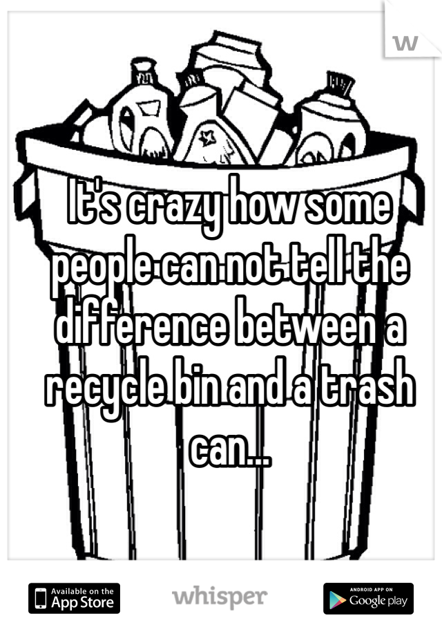 It's crazy how some people can not tell the difference between a recycle bin and a trash can...