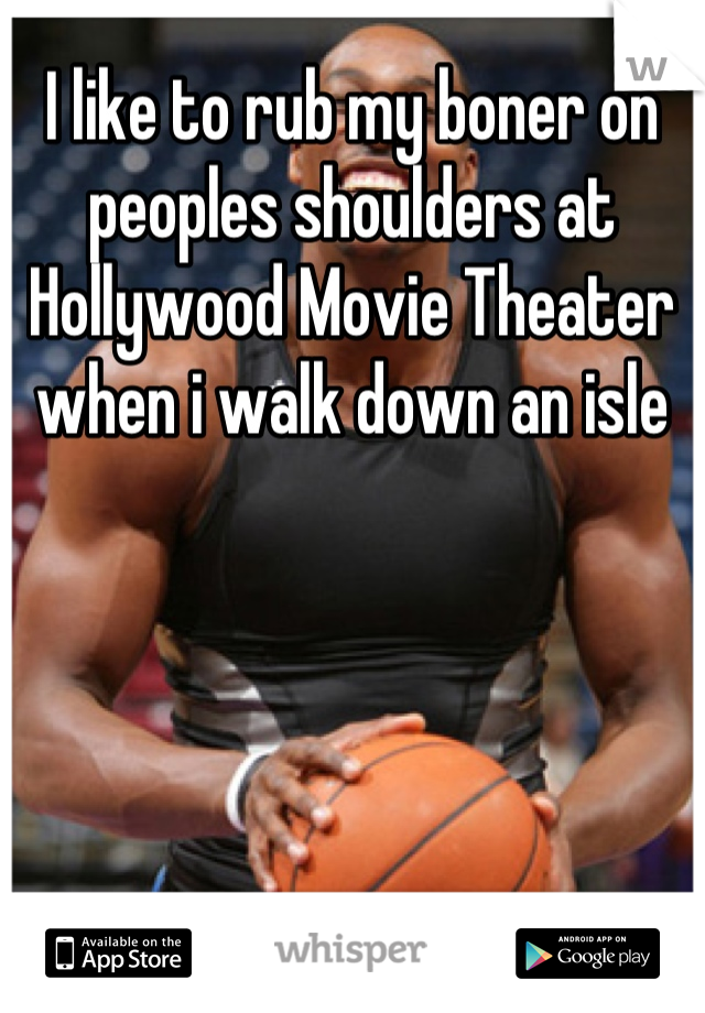 I like to rub my boner on peoples shoulders at Hollywood Movie Theater when i walk down an isle