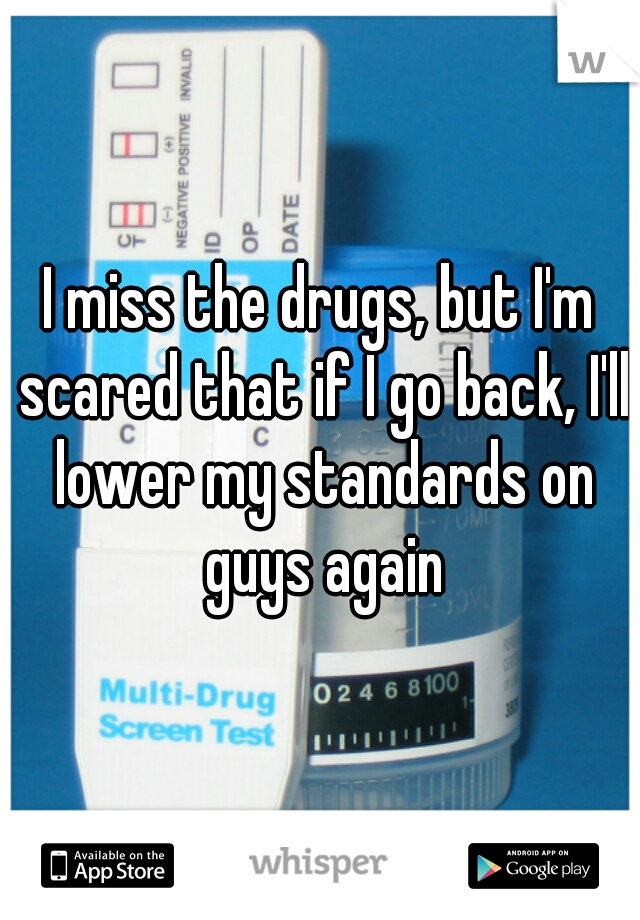 I miss the drugs, but I'm scared that if I go back, I'll lower my standards on guys again