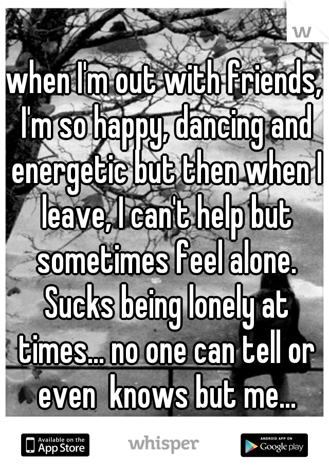 when I'm out with friends, I'm so happy, dancing and energetic but then when I leave, I can't help but sometimes feel alone. Sucks being lonely at times... no one can tell or even  knows but me...