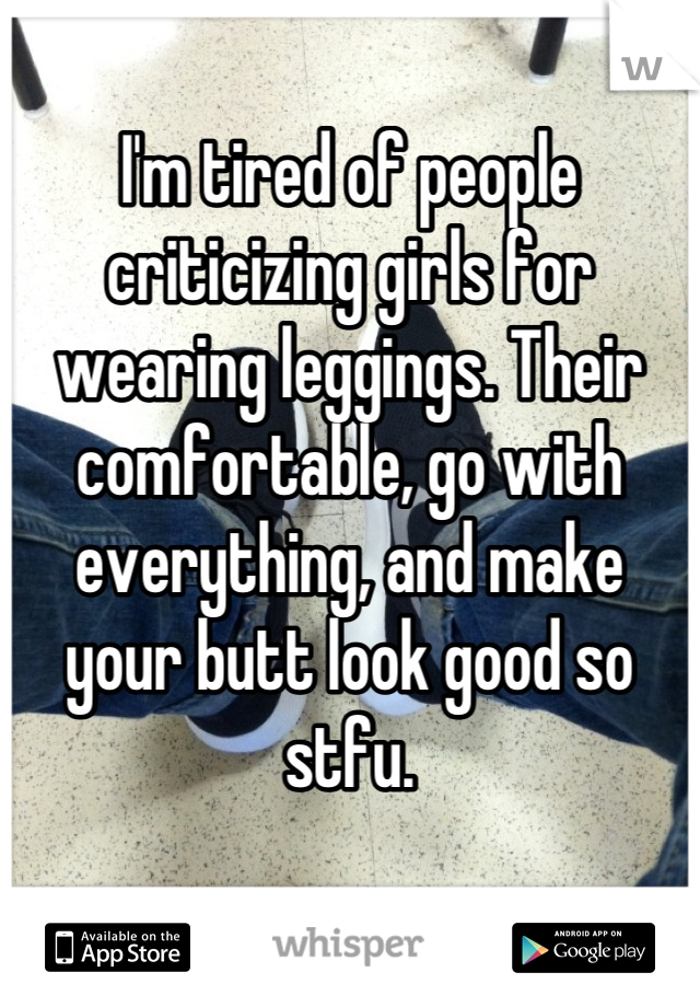 I'm tired of people criticizing girls for wearing leggings. Their comfortable, go with everything, and make your butt look good so stfu.