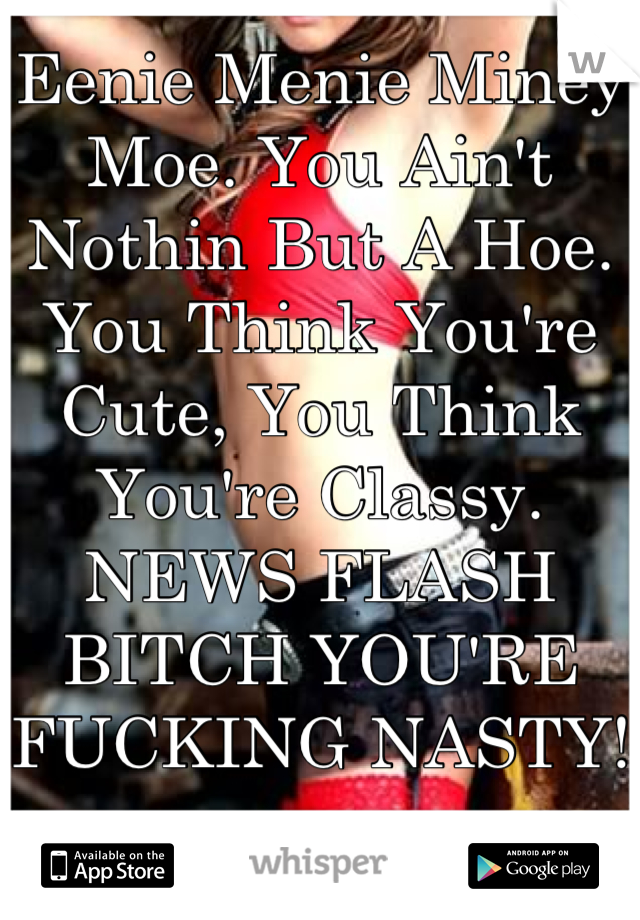 Eenie Menie Miney Moe. You Ain't Nothin But A Hoe. You Think You're Cute, You Think You're Classy. NEWS FLASH BITCH YOU'RE FUCKING NASTY!