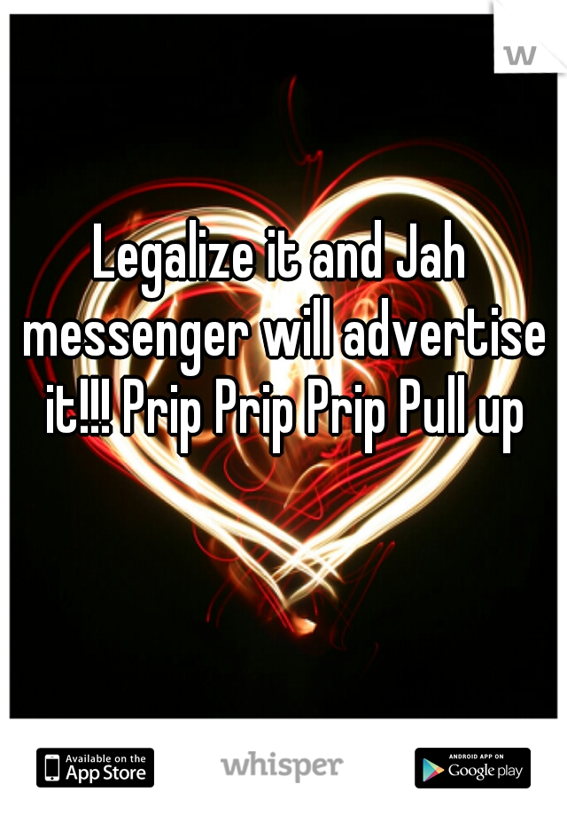 Legalize it and Jah messenger will advertise it!!! Prip Prip Prip Pull up