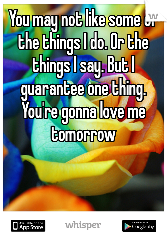You may not like some of the things I do. Or the things I say. But I guarantee one thing. You're gonna love me tomorrow
