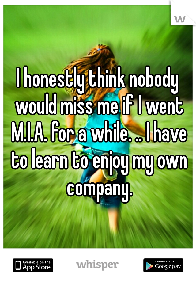 I honestly think nobody would miss me if I went M.I.A. for a while. .. I have to learn to enjoy my own company.