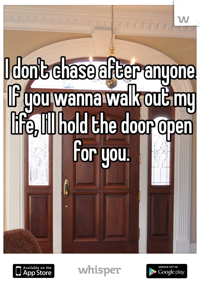 I don't chase after anyone. If you wanna walk out my life, I'll hold the door open for you.