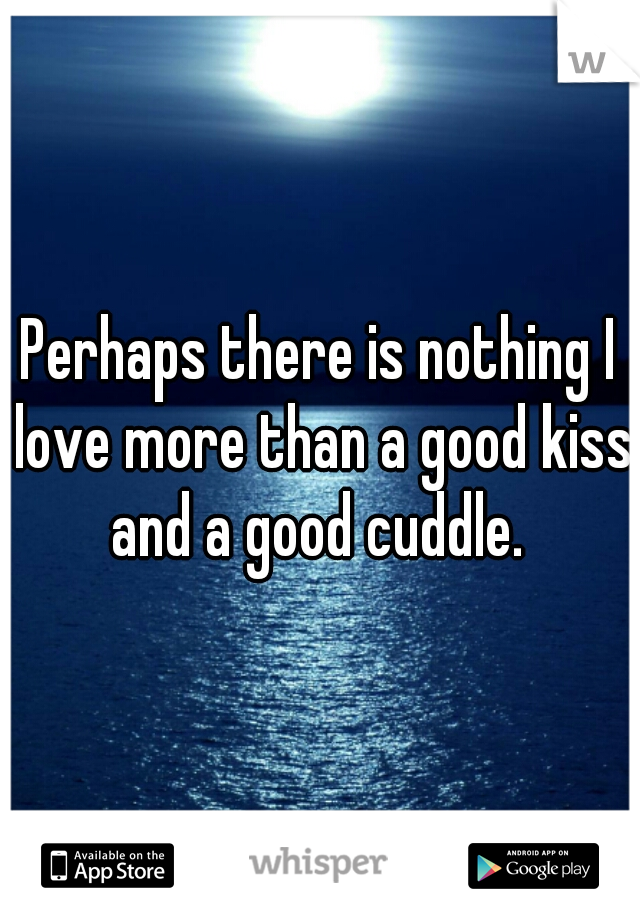 Perhaps there is nothing I love more than a good kiss and a good cuddle.