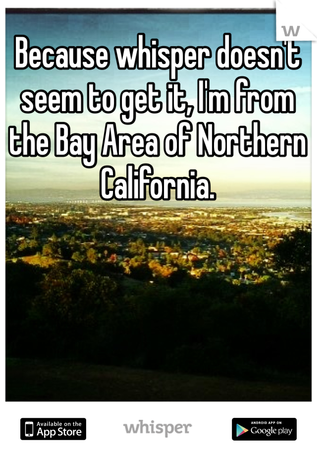 Because whisper doesn't seem to get it, I'm from the Bay Area of Northern California.