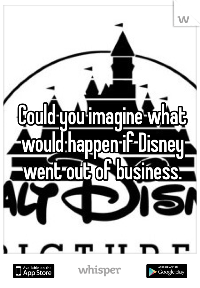Could you imagine what would happen if Disney went out of business.