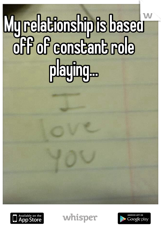 My relationship is based off of constant role playing...