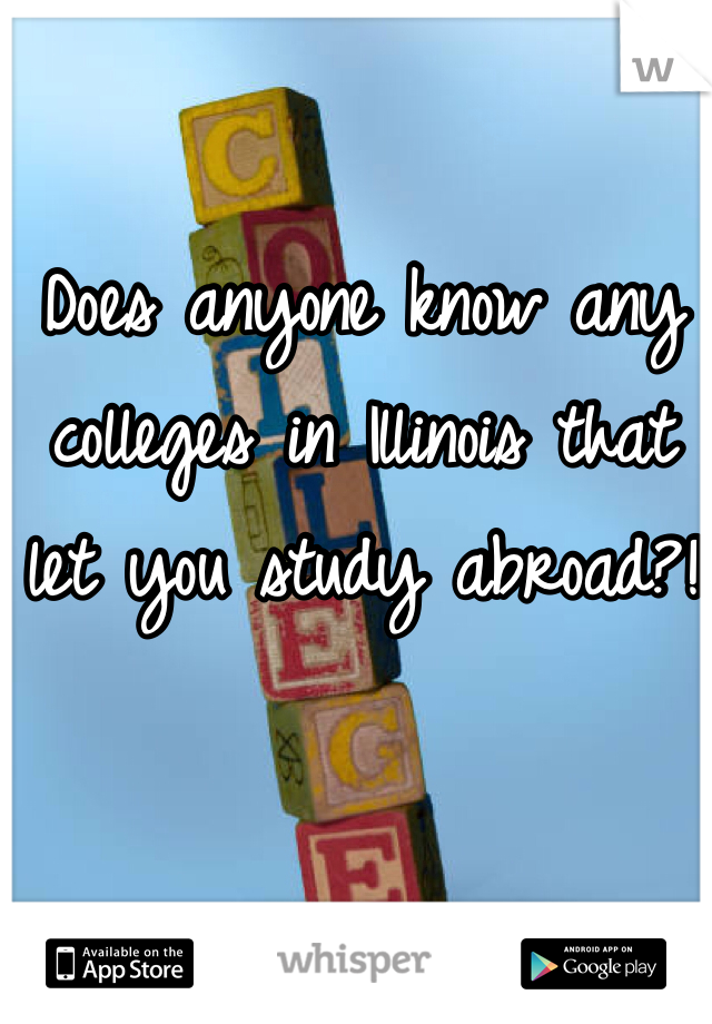 Does anyone know any colleges in Illinois that let you study abroad?!
