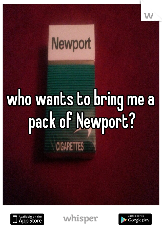 who wants to bring me a pack of Newport?