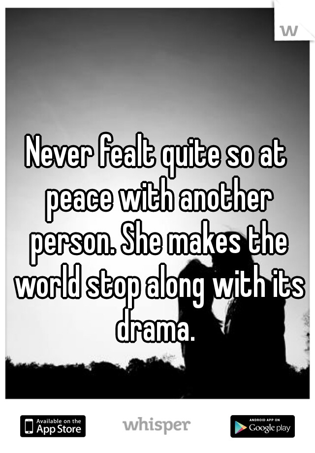 Never fealt quite so at peace with another person. She makes the world stop along with its drama.