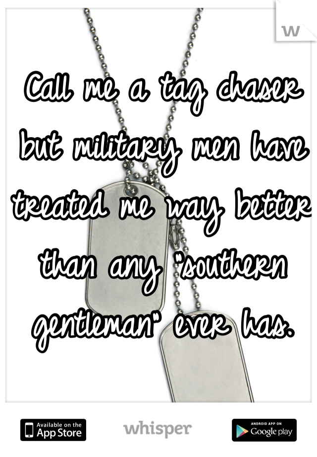 """Call me a tag chaser but military men have treated me way better than any """"southern gentleman"""" ever has."""