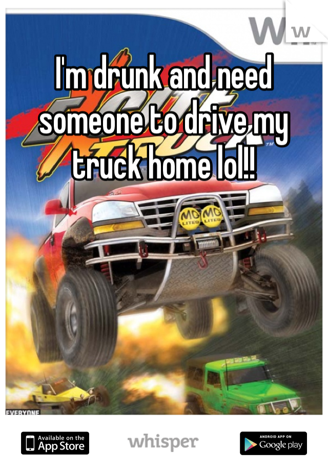 I'm drunk and need someone to drive my truck home lol!!