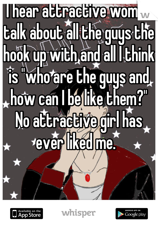 """I hear attractive women talk about all the guys the hook up with and all I think is """"who are the guys and how can I be like them?""""  No attractive girl has ever liked me."""