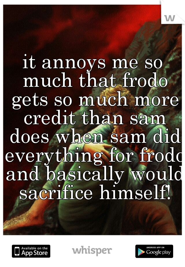 it annoys me so much that frodo gets so much more credit than sam does when sam did everything for frodo and basically would sacrifice himself!