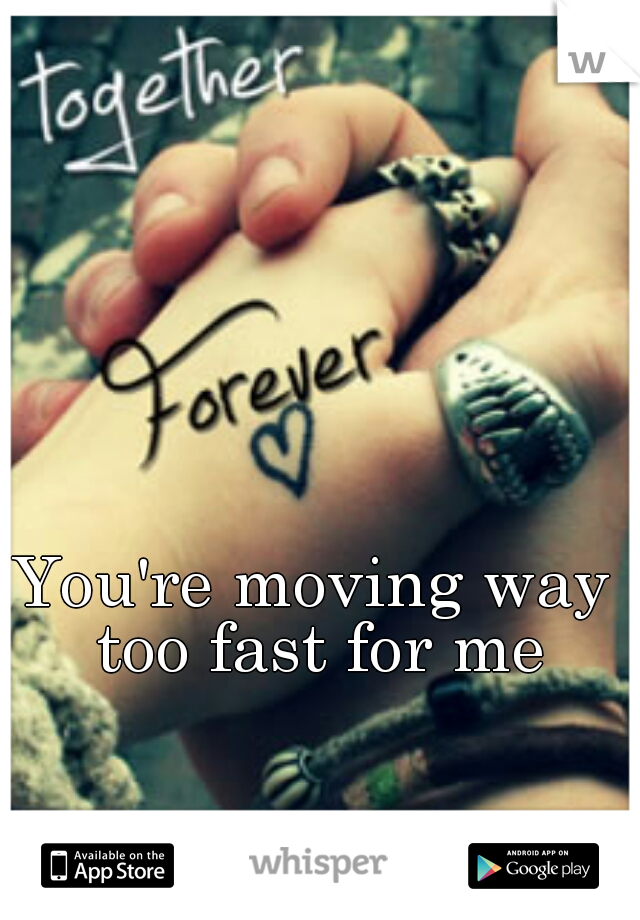 You're moving way too fast for me