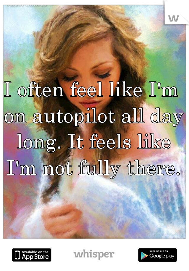 I often feel like I'm on autopilot all day long. It feels like I'm not fully there.