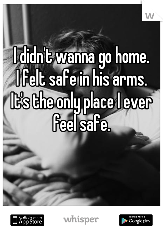 I didn't wanna go home. I felt safe in his arms. It's the only place I ever feel safe.