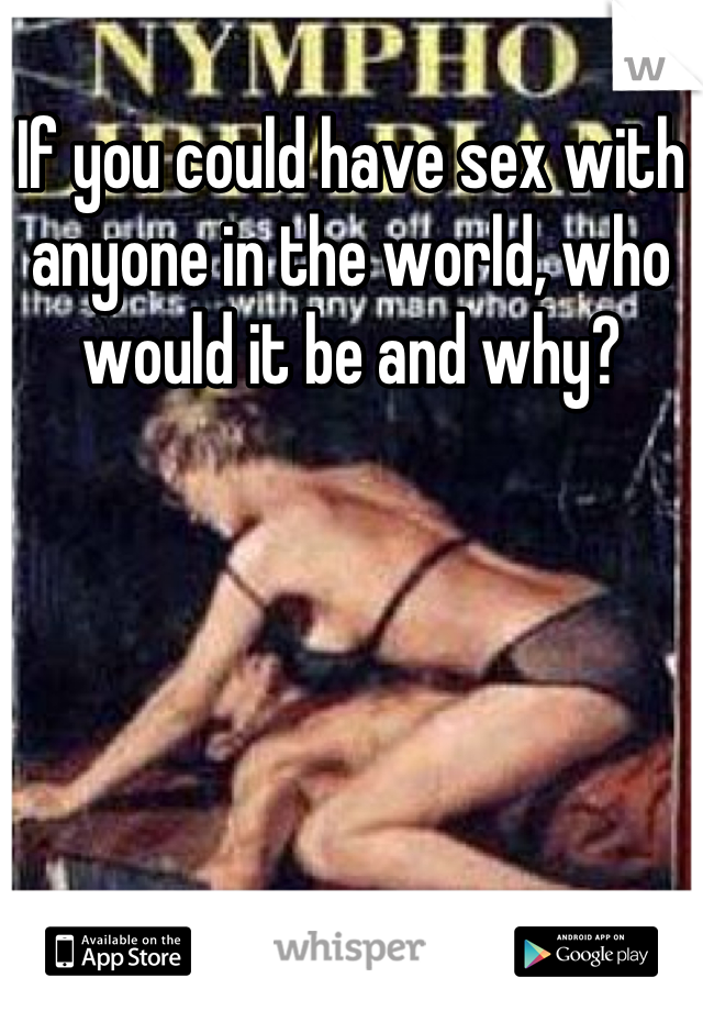 If you could have sex with anyone in the world, who would it be and why?