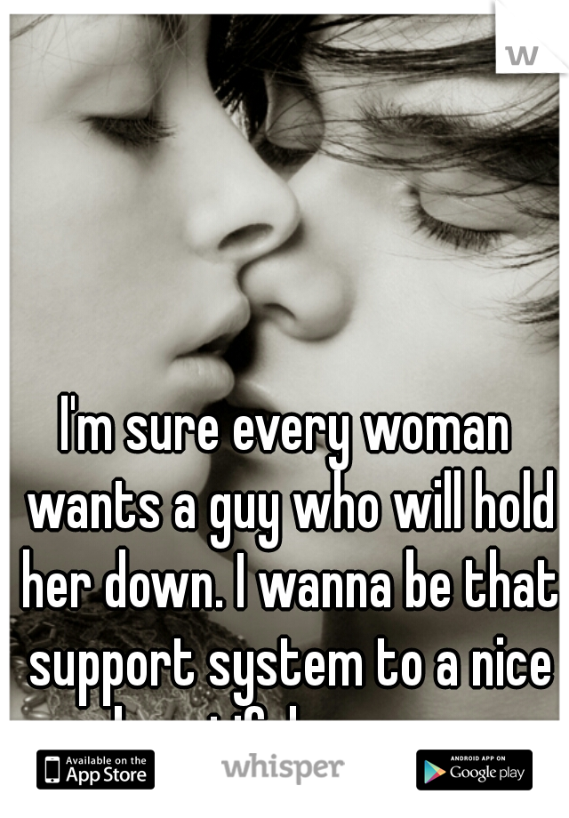 I'm sure every woman wants a guy who will hold her down. I wanna be that support system to a nice beautiful woman.