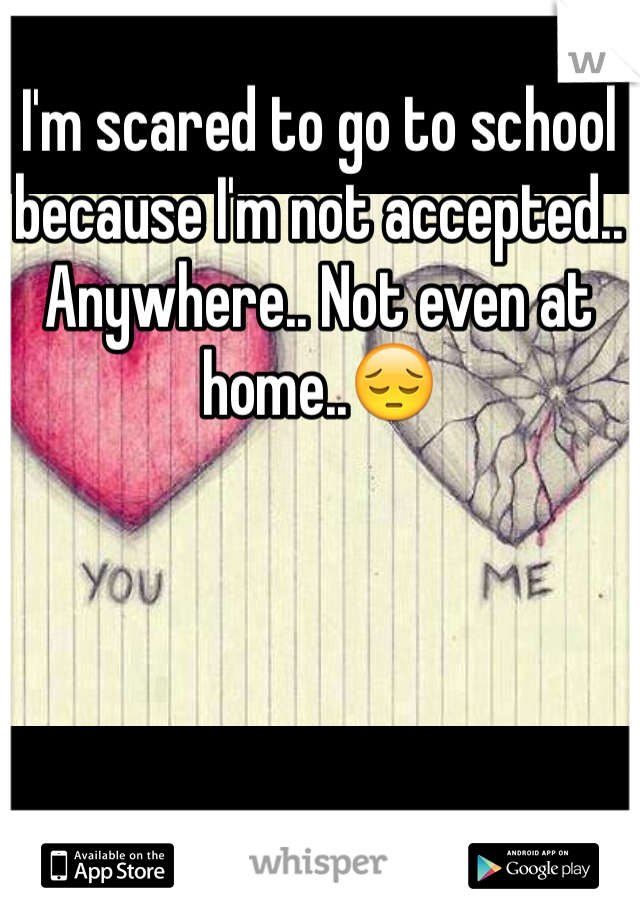 I'm scared to go to school because I'm not accepted.. Anywhere.. Not even at home..😔