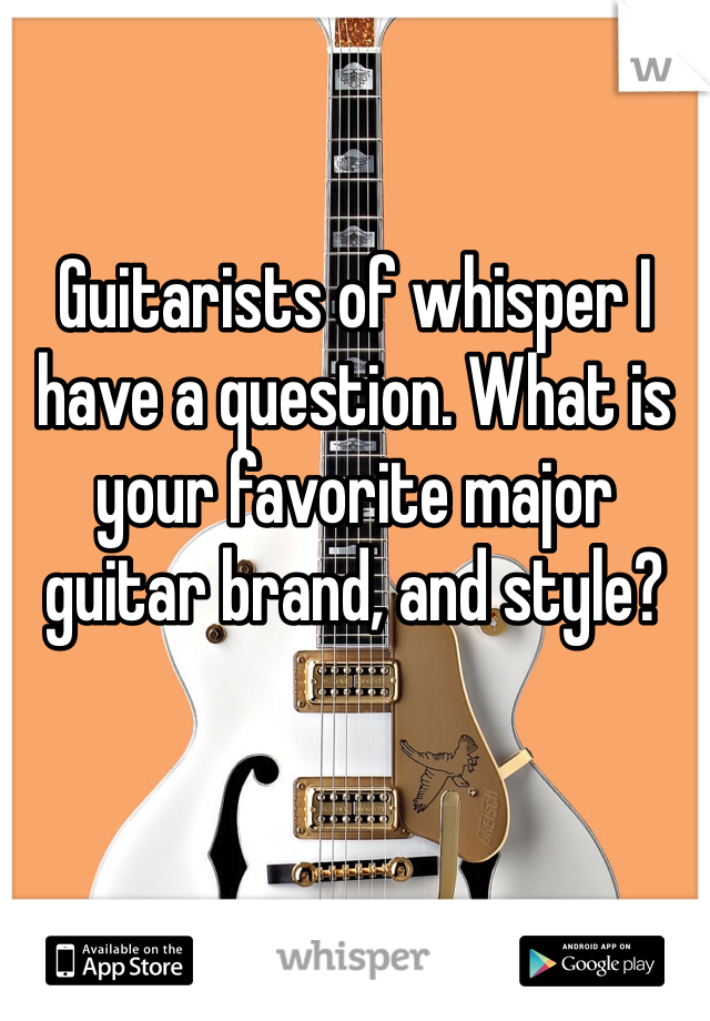 Guitarists of whisper I have a question. What is your favorite major guitar brand, and style?